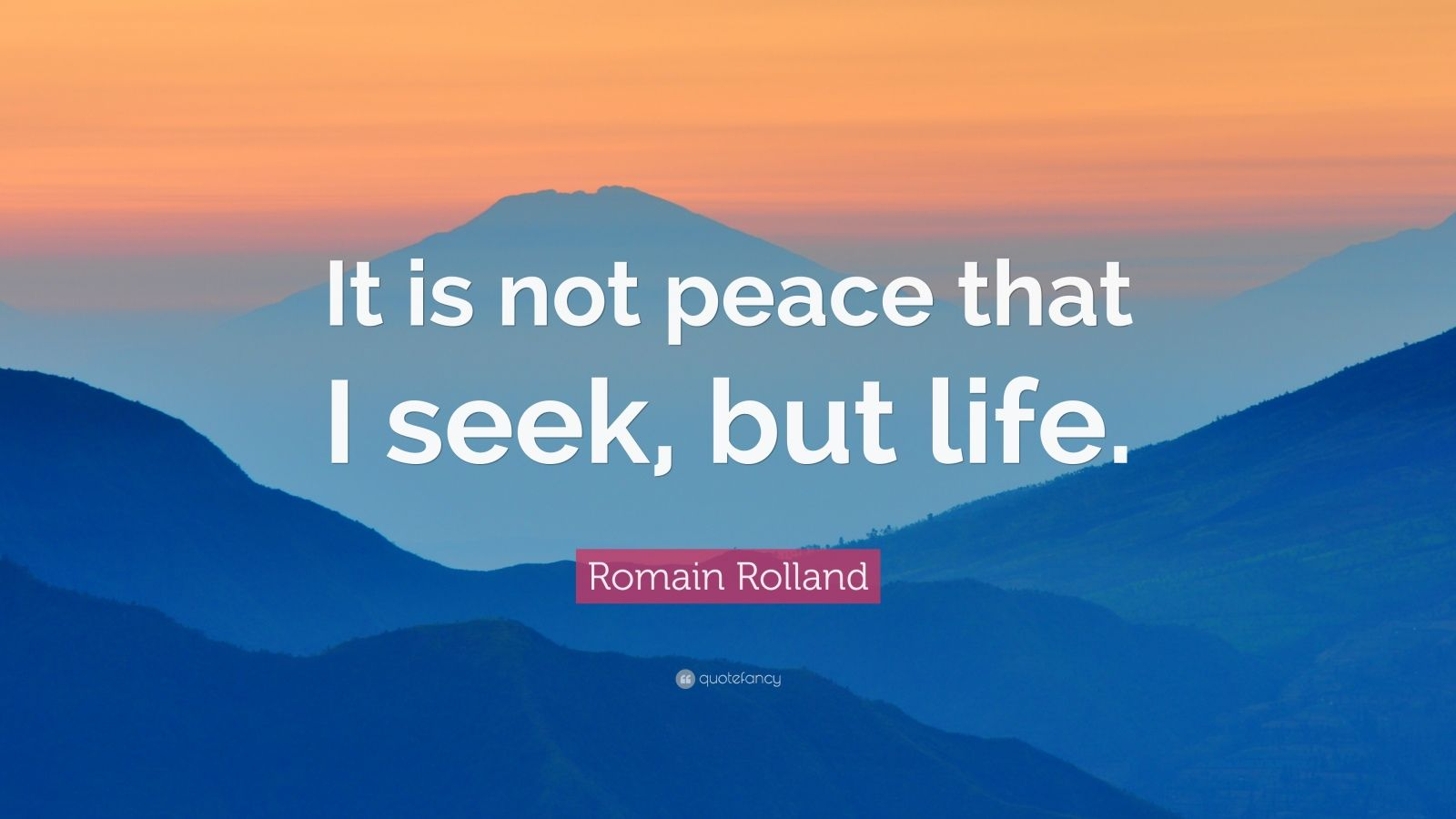 "Romain Rolland Quote: ""It is not peace that I seek, but life."""