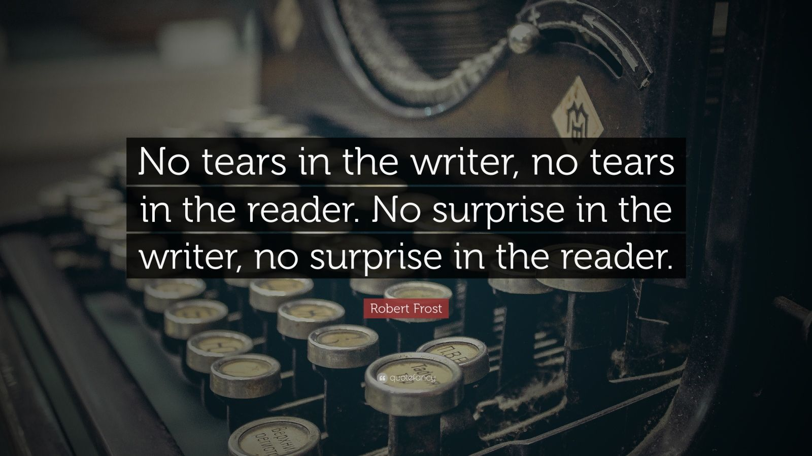 "Robert Frost Quote: ""No tears in the writer, no tears in the reader.  No surprise in the writer, no surprise in the reader."""