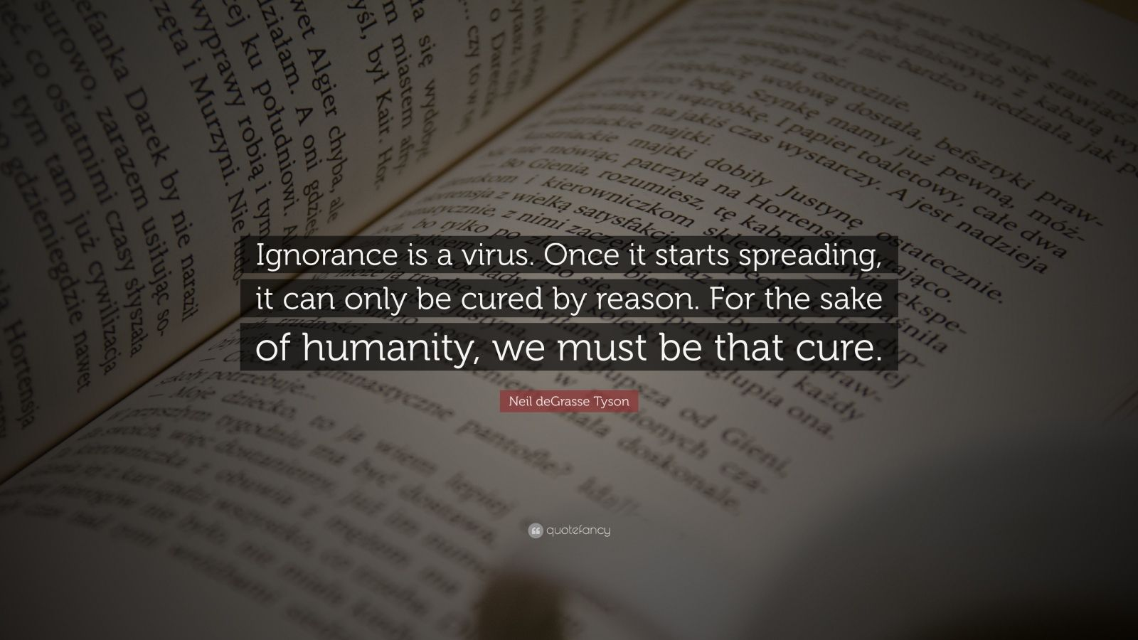 "Neil deGrasse Tyson Quote: ""Ignorance is a virus. Once it starts spreading, it can only be cured by reason. For the sake of humanity, we must be that cure."""