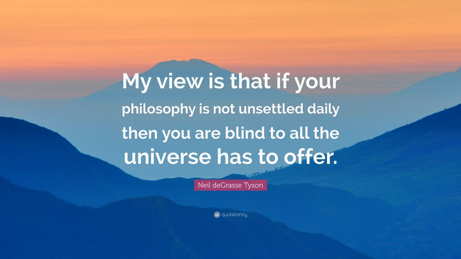 "Neil deGrasse Tyson Quote: ""My view is that if your philosophy is not unsettled daily then you are blind to all the universe has to offer."""