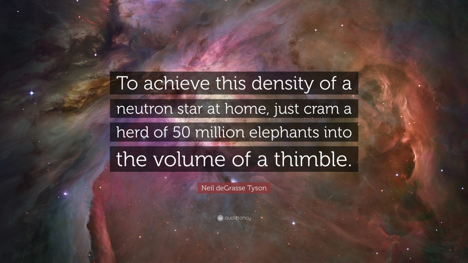 "Neil deGrasse Tyson Quote: ""To achieve this density of a neutron star at home, just cram a herd of 50 million elephants into the volume of a thimble."""