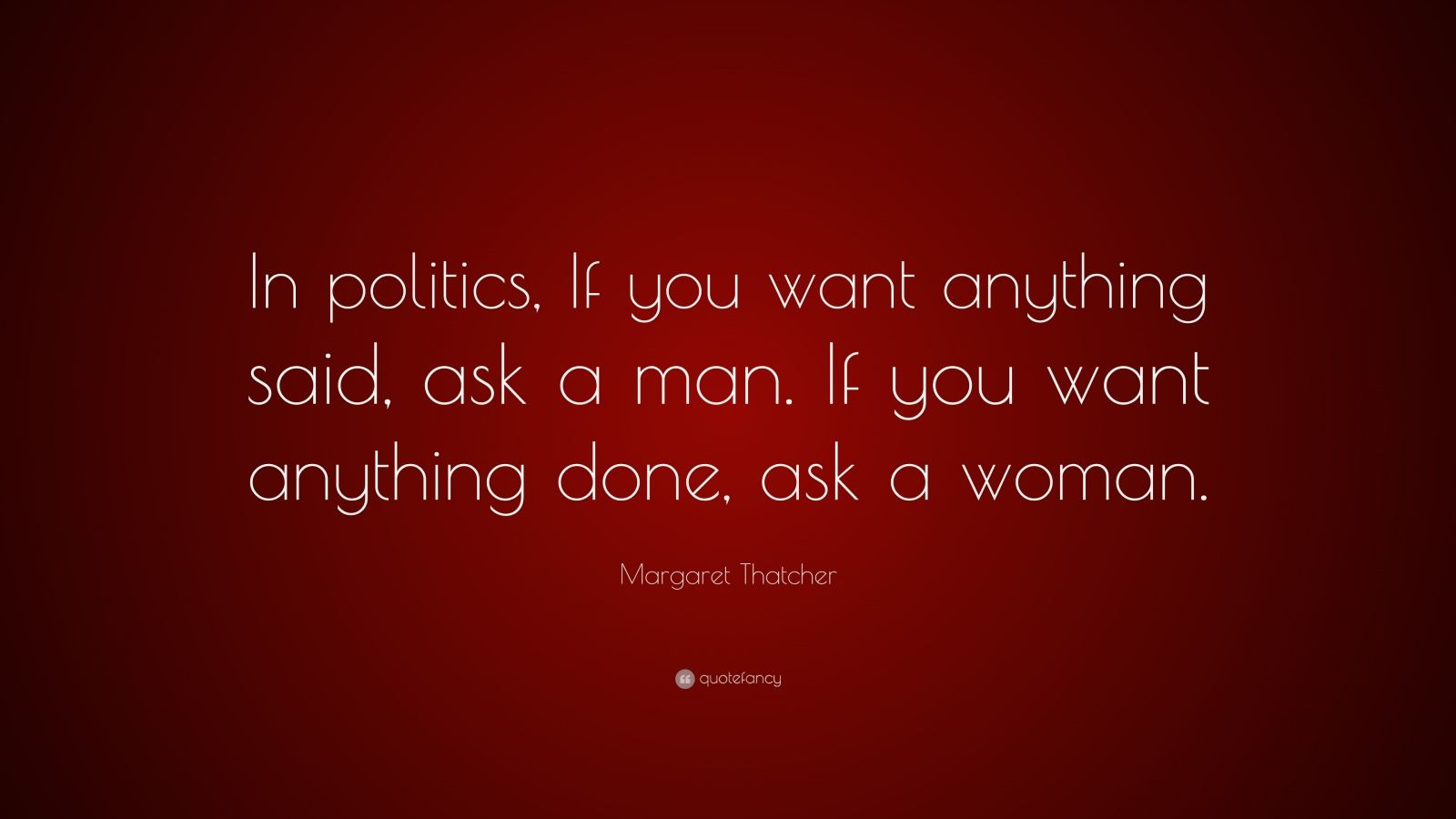 "Margaret Thatcher Quote: ""In politics, If you want anything said, ask a man. If you want anything done, ask a woman."""