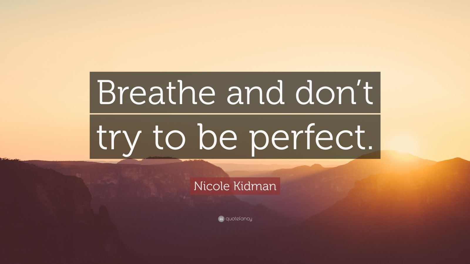 "Nicole Kidman Quote: ""Breathe and don't try to be perfect."""