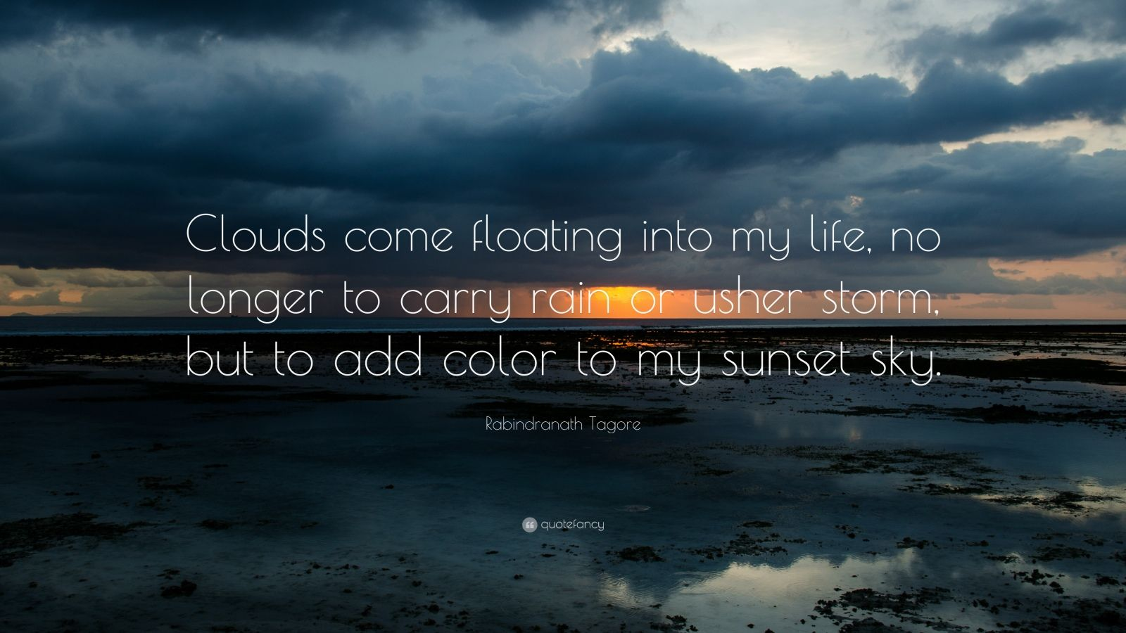 """Rabindranath Tagore Quote: """"Clouds come floating into my life, no longer to carry rain or usher storm, but to add color to my sunset sky."""""""