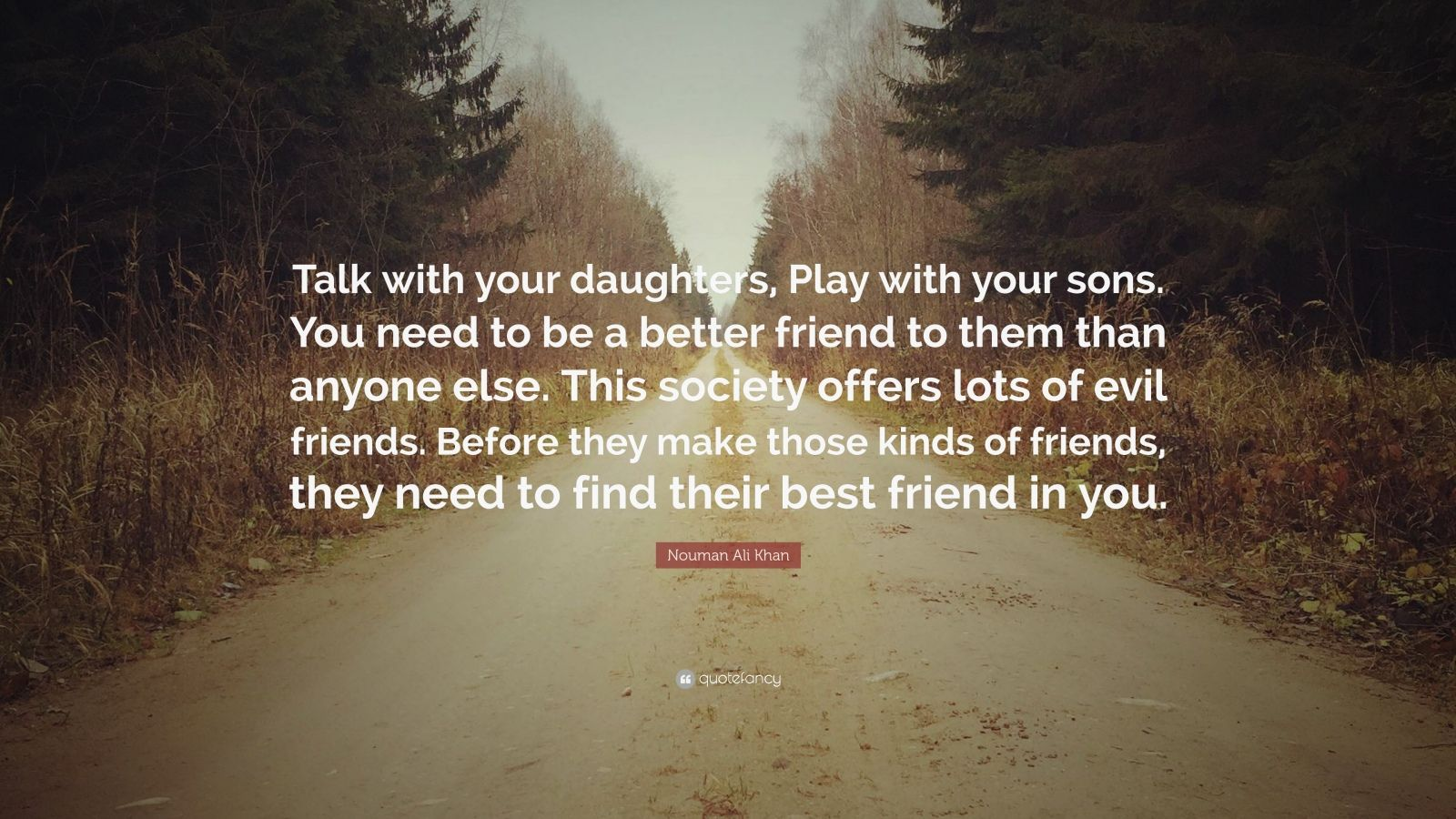 """Nouman Ali Khan Quote: """"Talk with your daughters, Play with your sons. You need to be a better friend to them than anyone else. This society offers lots of evil friends. Before they make those kinds of friends, they need to find their best friend in you."""""""