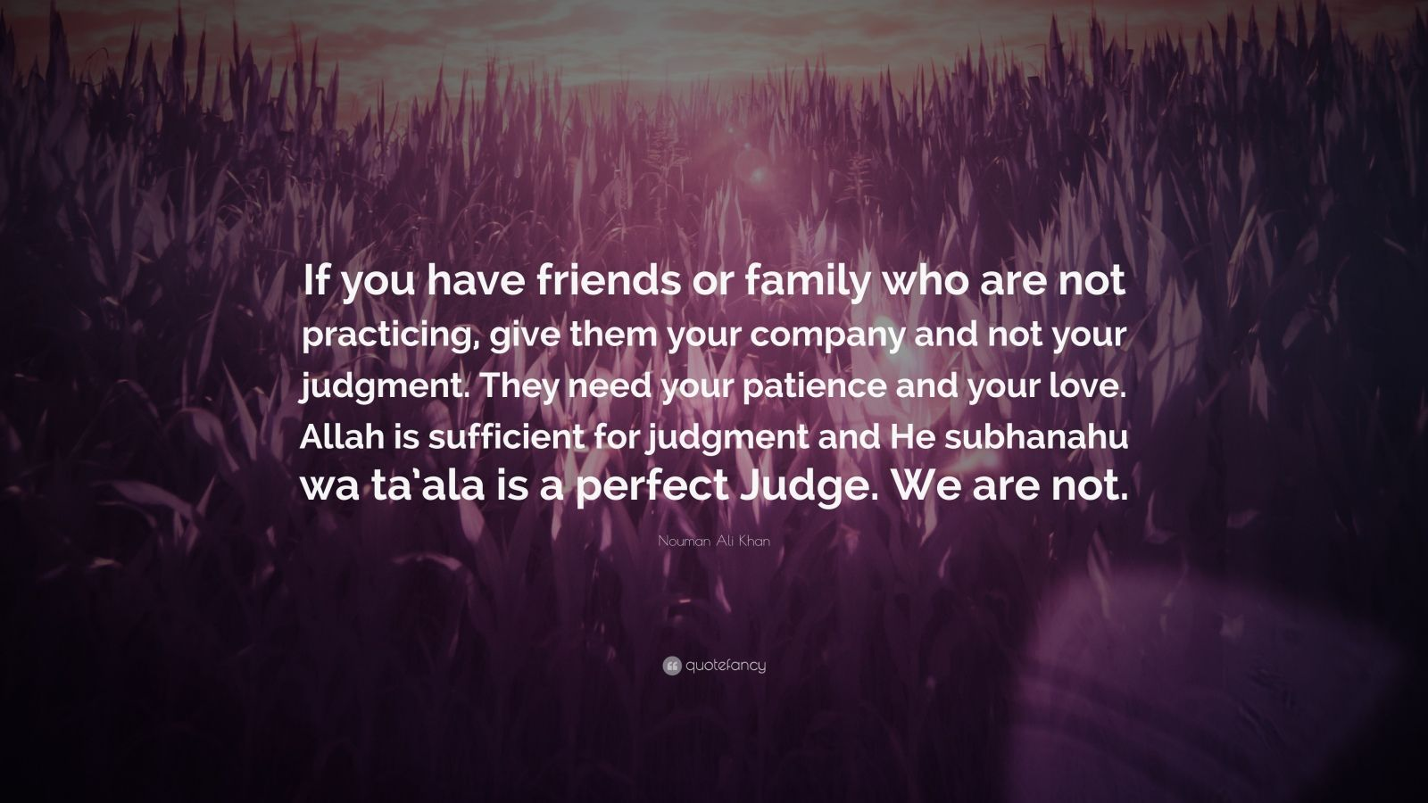 "Nouman Ali Khan Quote: ""If you have friends or family who are not practicing, give them your company and not your judgment. They need your patience and your love. Allah is sufficient for judgment and He subhanahu wa ta'ala is a perfect Judge. We are not."""