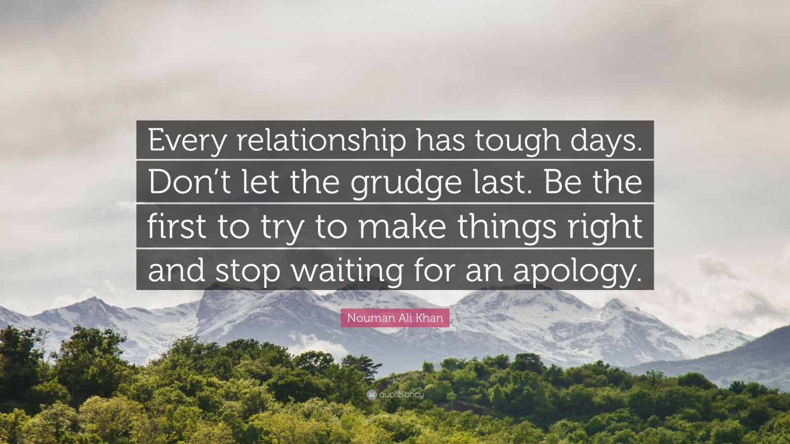 """Nouman Ali Khan Quote: """"Every relationship has tough days. Don't let the grudge last. Be the first to try to make things right and stop waiting for an apology."""""""