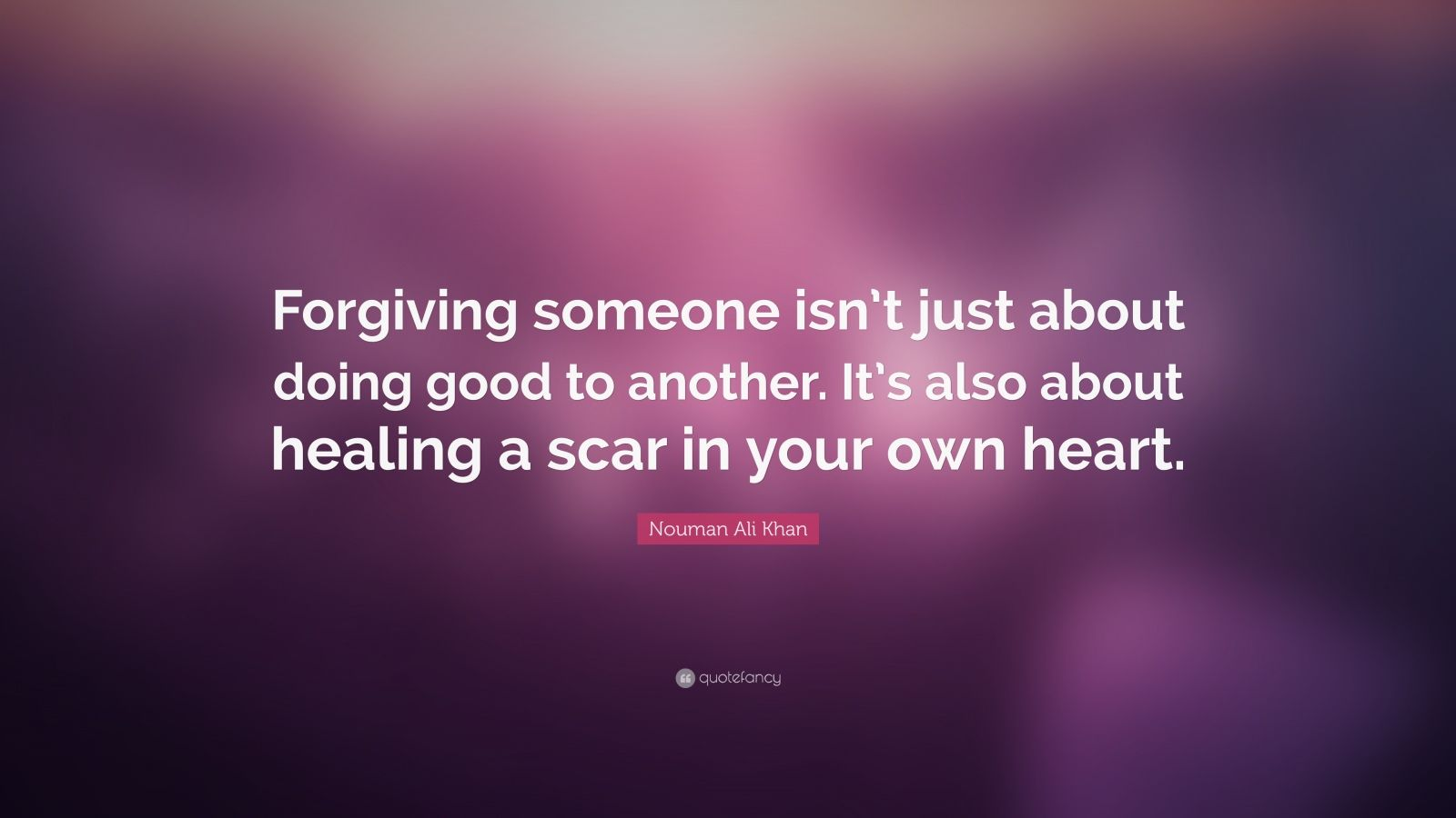 "Nouman Ali Khan Quote: ""Forgiving someone isn't just about doing good to another. It's also about healing a scar in your own heart."""