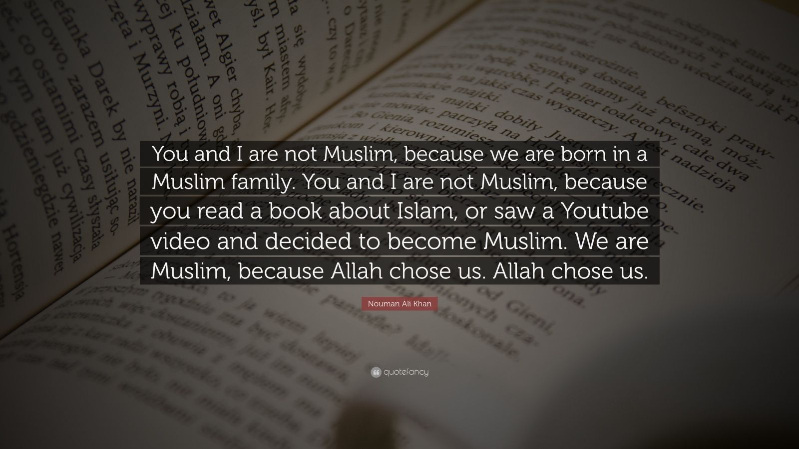 "Nouman Ali Khan Quote: ""You and I are not Muslim, because we are born in a Muslim family. You and I are not Muslim, because you read a book about Islam, or saw a Youtube video and decided to become Muslim. We are Muslim, because Allah chose us. Allah chose us."""