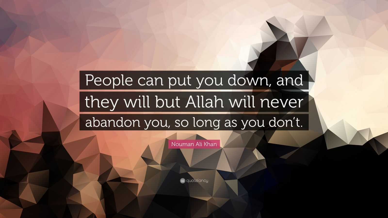 """Nouman Ali Khan Quote: """"People can put you down, and they will but Allah will never abandon you, so long as you don't."""""""