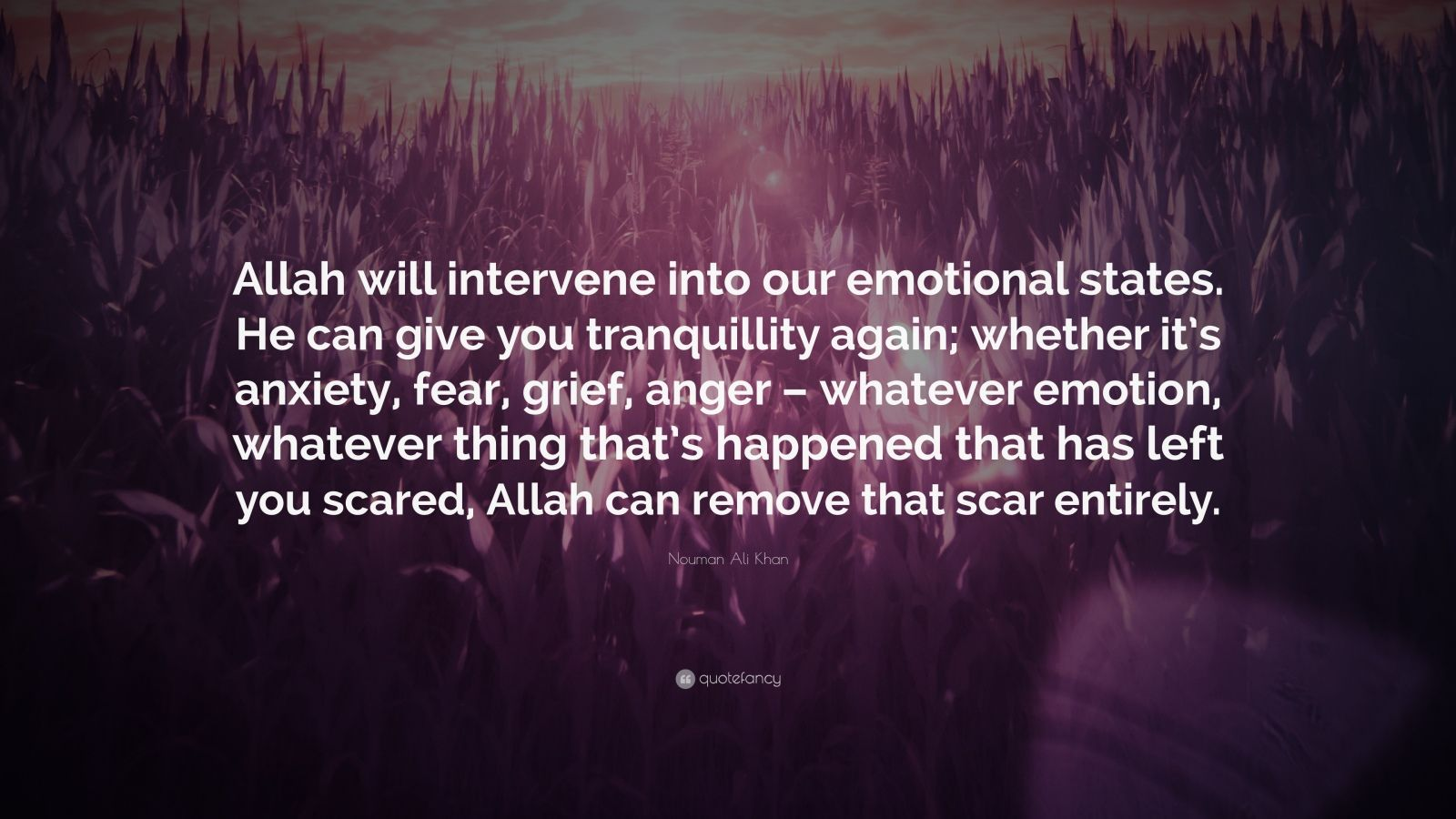 "Nouman Ali Khan Quote: ""Allah will intervene into our emotional states. He can give you tranquillity again; whether it's anxiety, fear, grief, anger – whatever emotion, whatever thing that's happened that has left you scared, Allah can remove that scar entirely."""