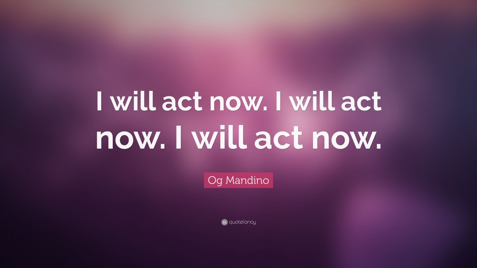 "Og Mandino Quote: ""I will act now. I will act now. I will act now."""