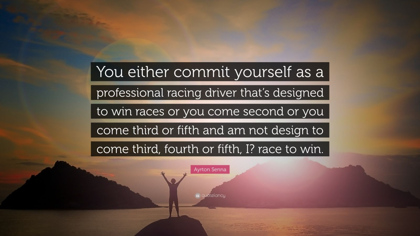 """Ayrton Senna Quote: """"You either commit yourself as a professional racing driver that's designed to win races or you come second or you come third or fifth and am not design to come third, fourth or fifth, I? race to win."""""""