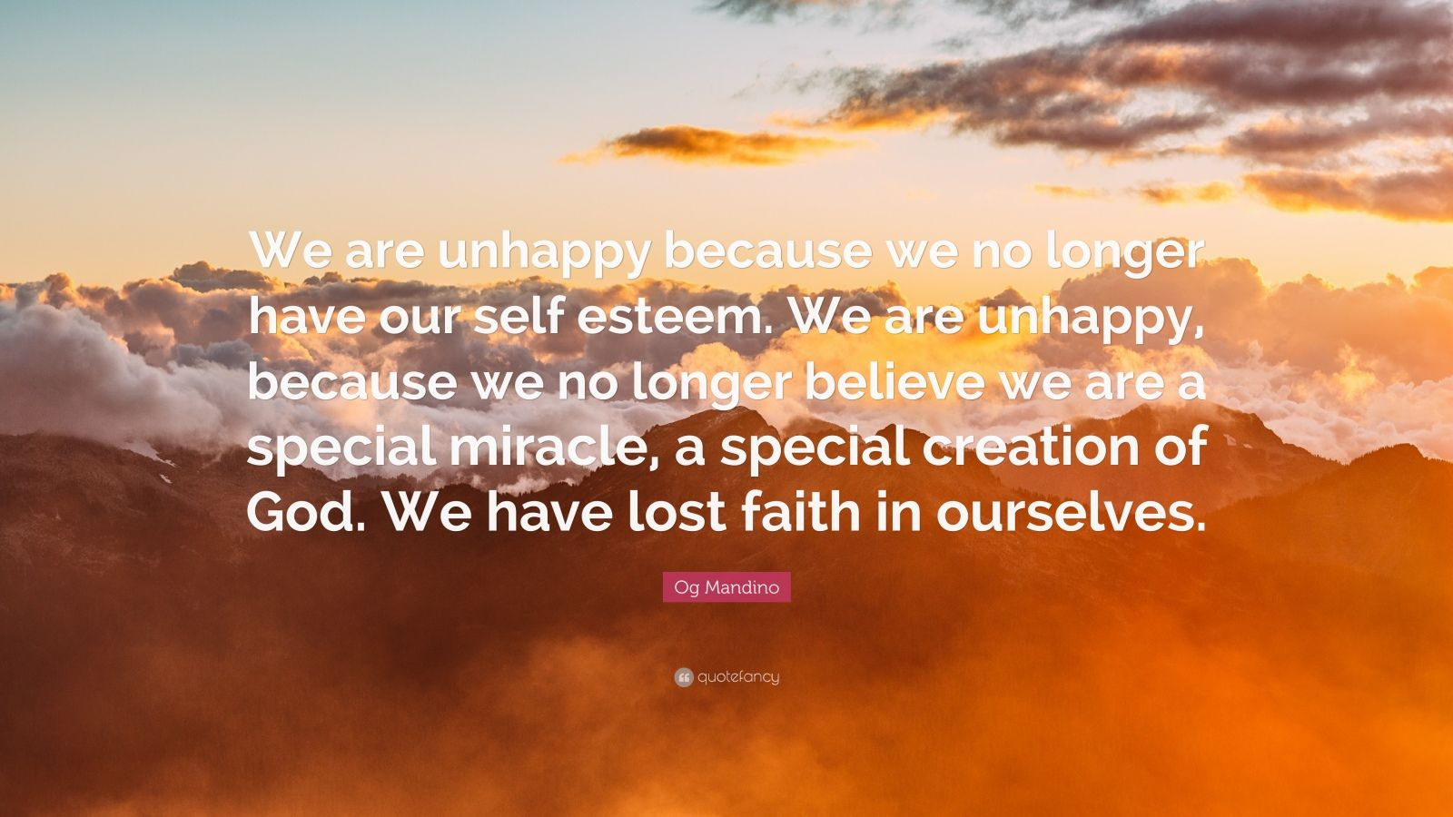 """Og Mandino Quote: """"We are unhappy because we no longer have our self esteem. We are unhappy, because we no longer believe we are a special miracle, a special creation of God. We have lost faith in ourselves."""""""