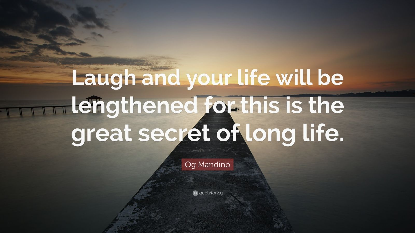 "Og Mandino Quote: ""Laugh and your life will be lengthened for this is the great secret of long life."""