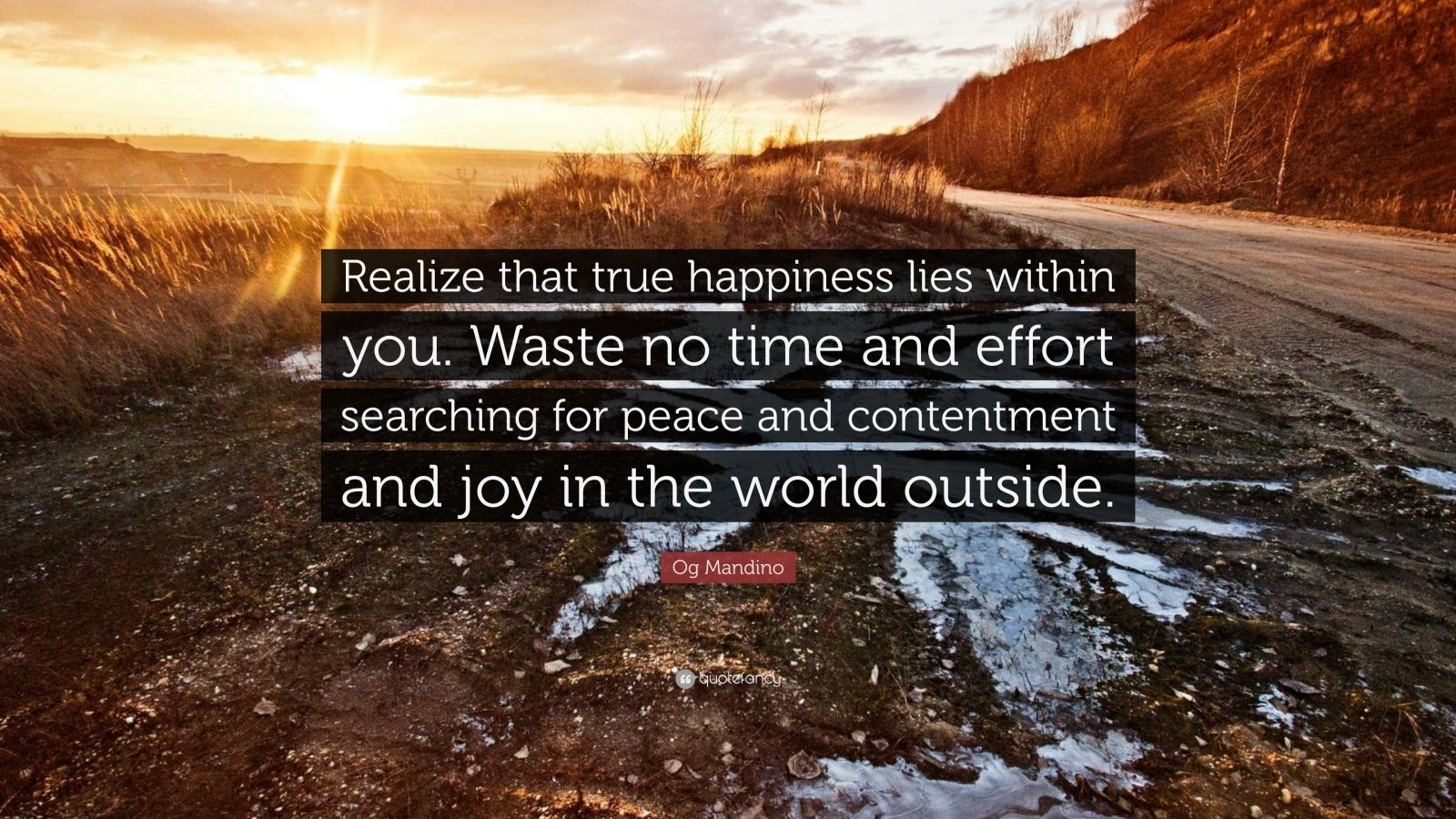 "Og Mandino Quote: ""Realize that true happiness lies within you. Waste no time and effort searching for peace and contentment and joy in the world outside."""