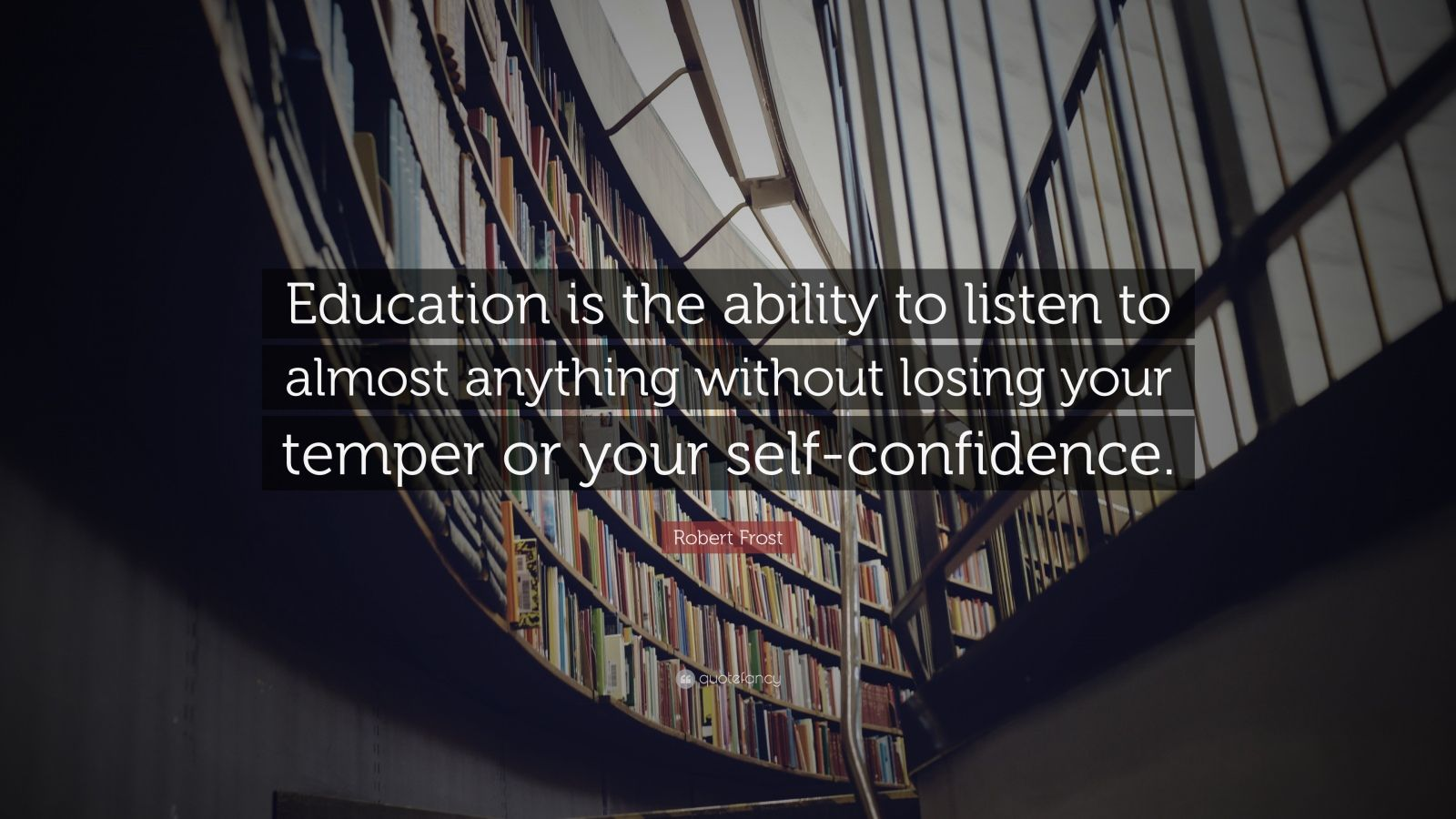 "Robert Frost Quote: ""Education is the ability to listen to almost anything without losing your temper or your self-confidence."""