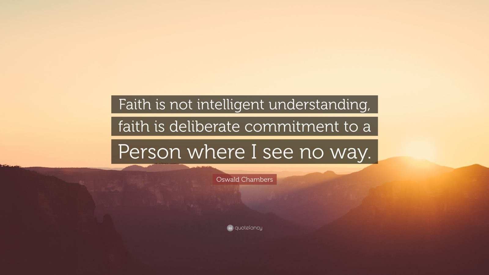 "Oswald Chambers Quote: ""Faith is not intelligent understanding, faith is deliberate commitment to a Person where I see no way."""