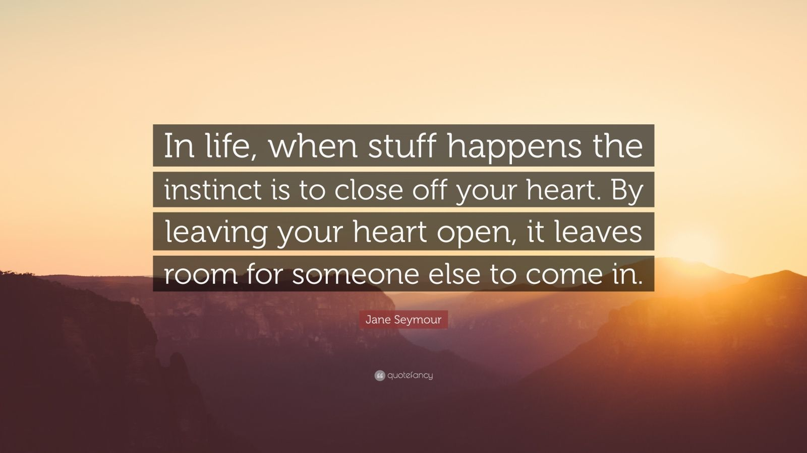 "Jane Seymour Quote: ""In life, when stuff happens the instinct is to close off your heart. By leaving your heart open, it leaves room for someone else to come in."""