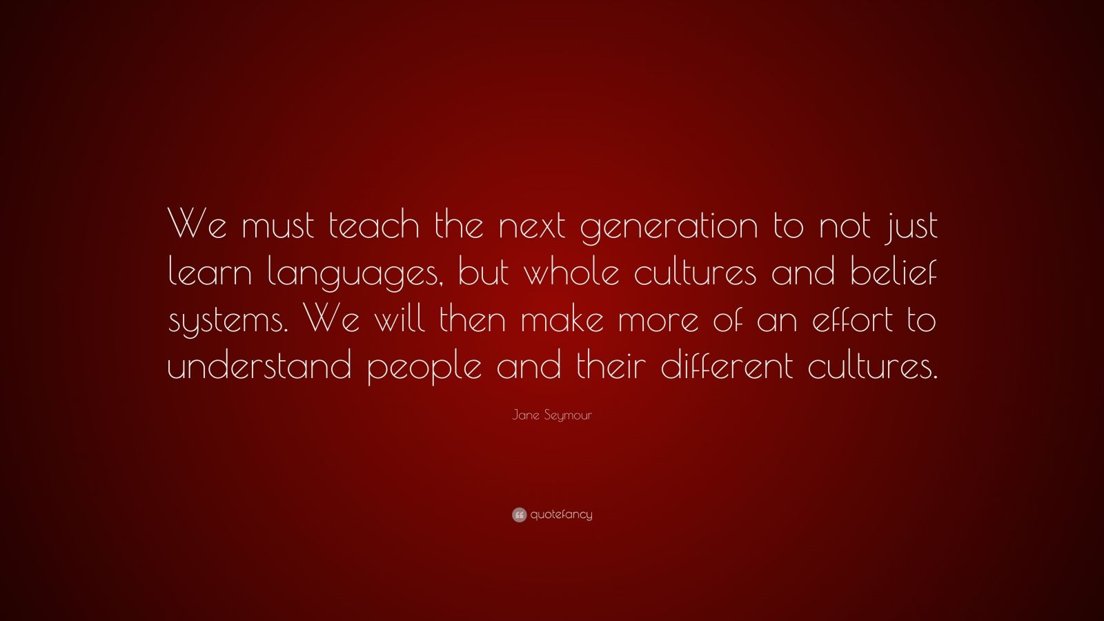 "Jane Seymour Quote: ""We must teach the next generation to not just learn languages, but whole cultures and belief systems. We will then make more of an effort to understand people and their different cultures."""