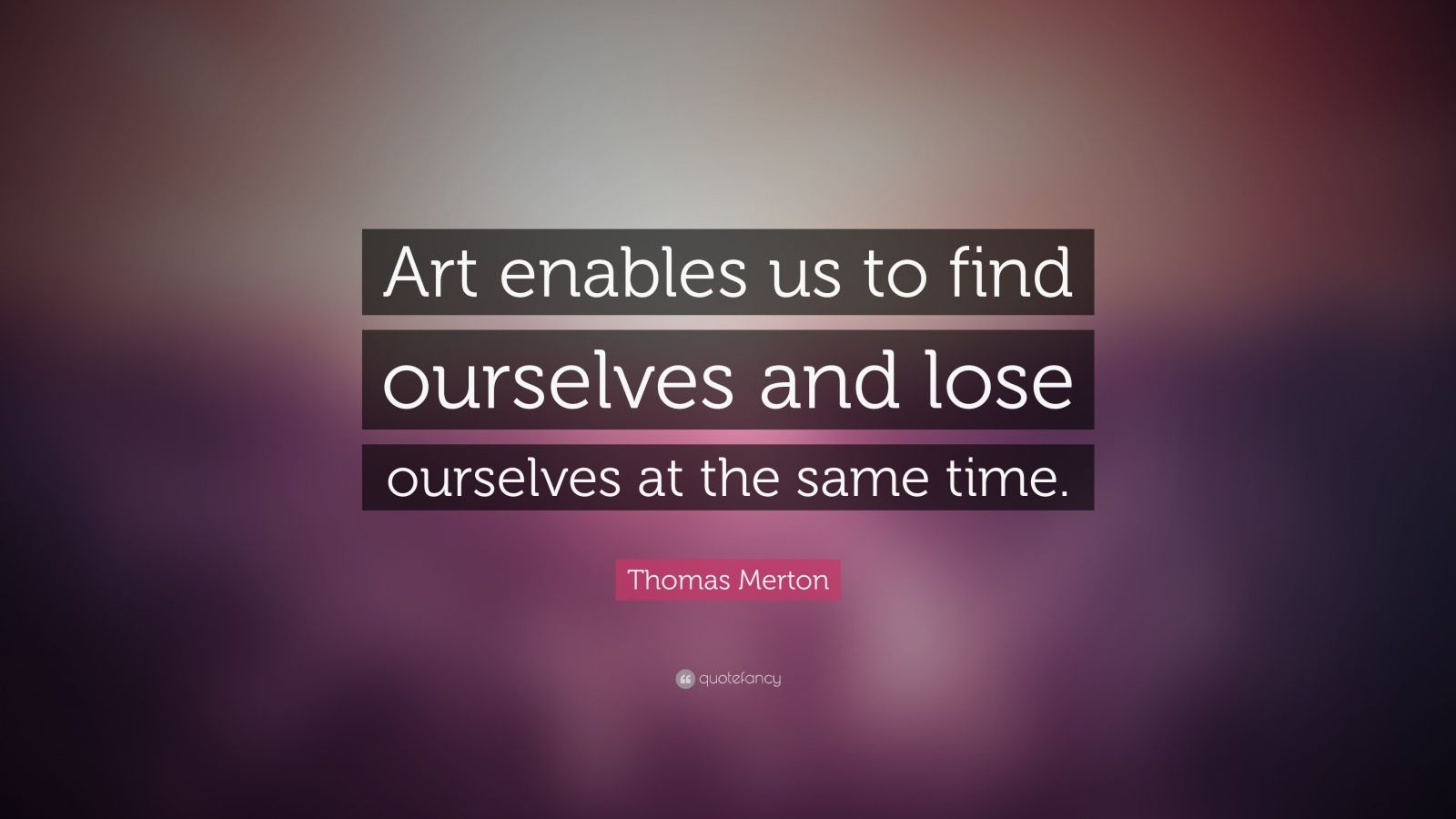 """Thomas Merton Quote: """"Art enables us to find ourselves and lose ourselves at the same time."""""""