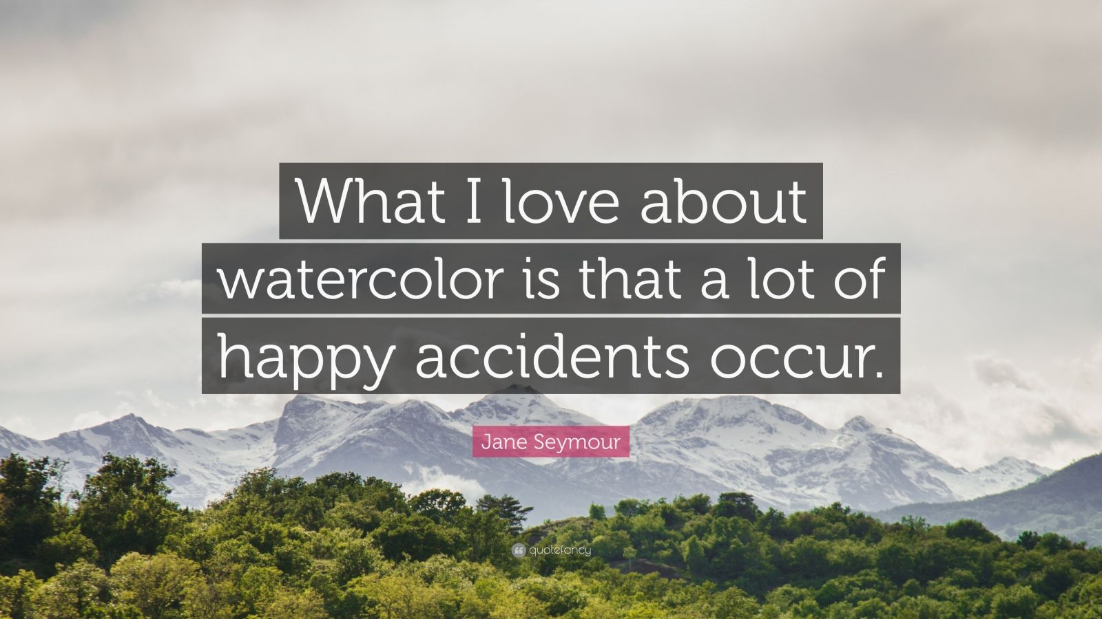"Jane Seymour Quote: ""What I love about watercolor is that a lot of happy accidents occur."""