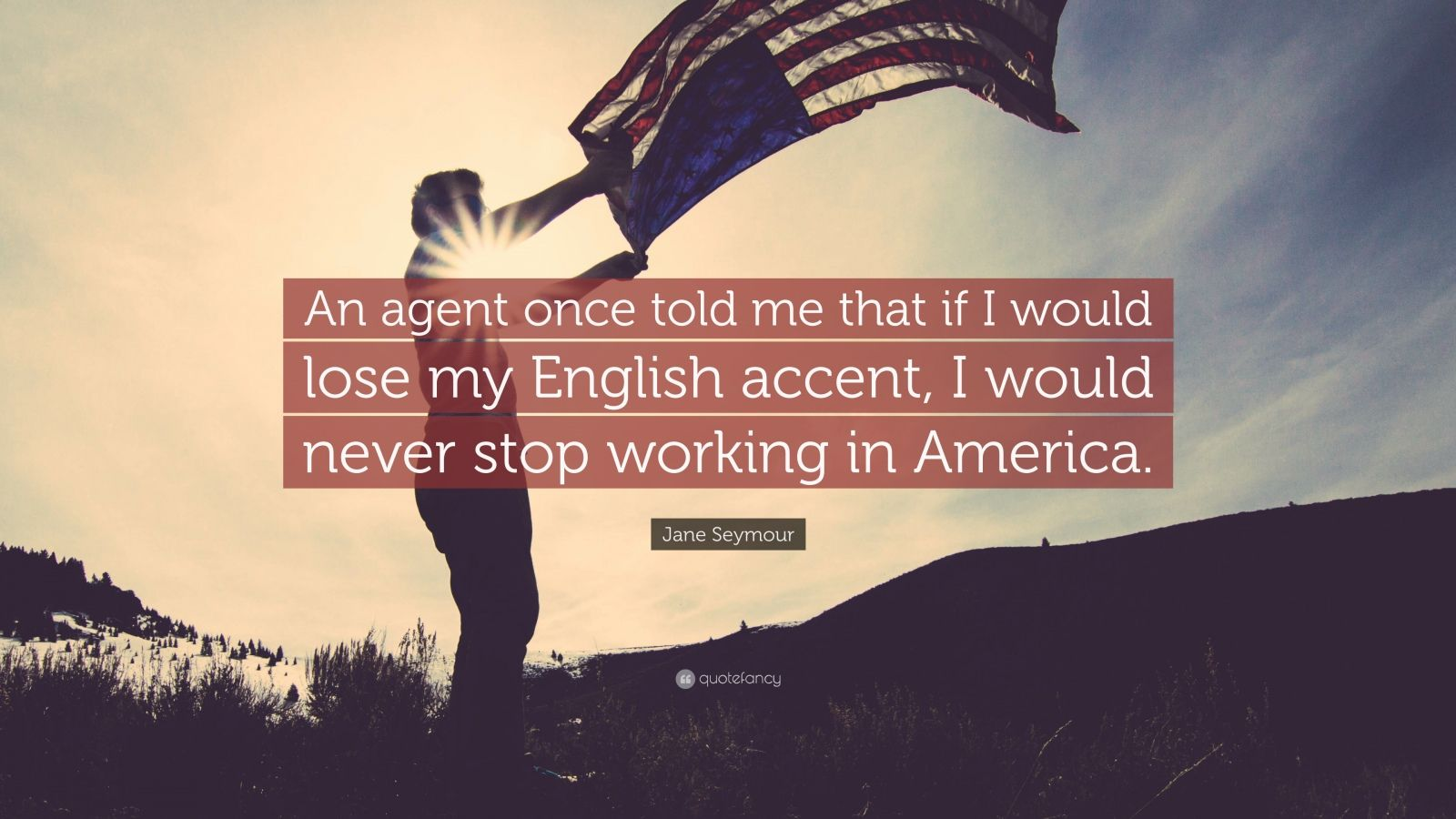 """Jane Seymour Quote: """"An agent once told me that if I would lose my English accent, I would never stop working in America."""""""