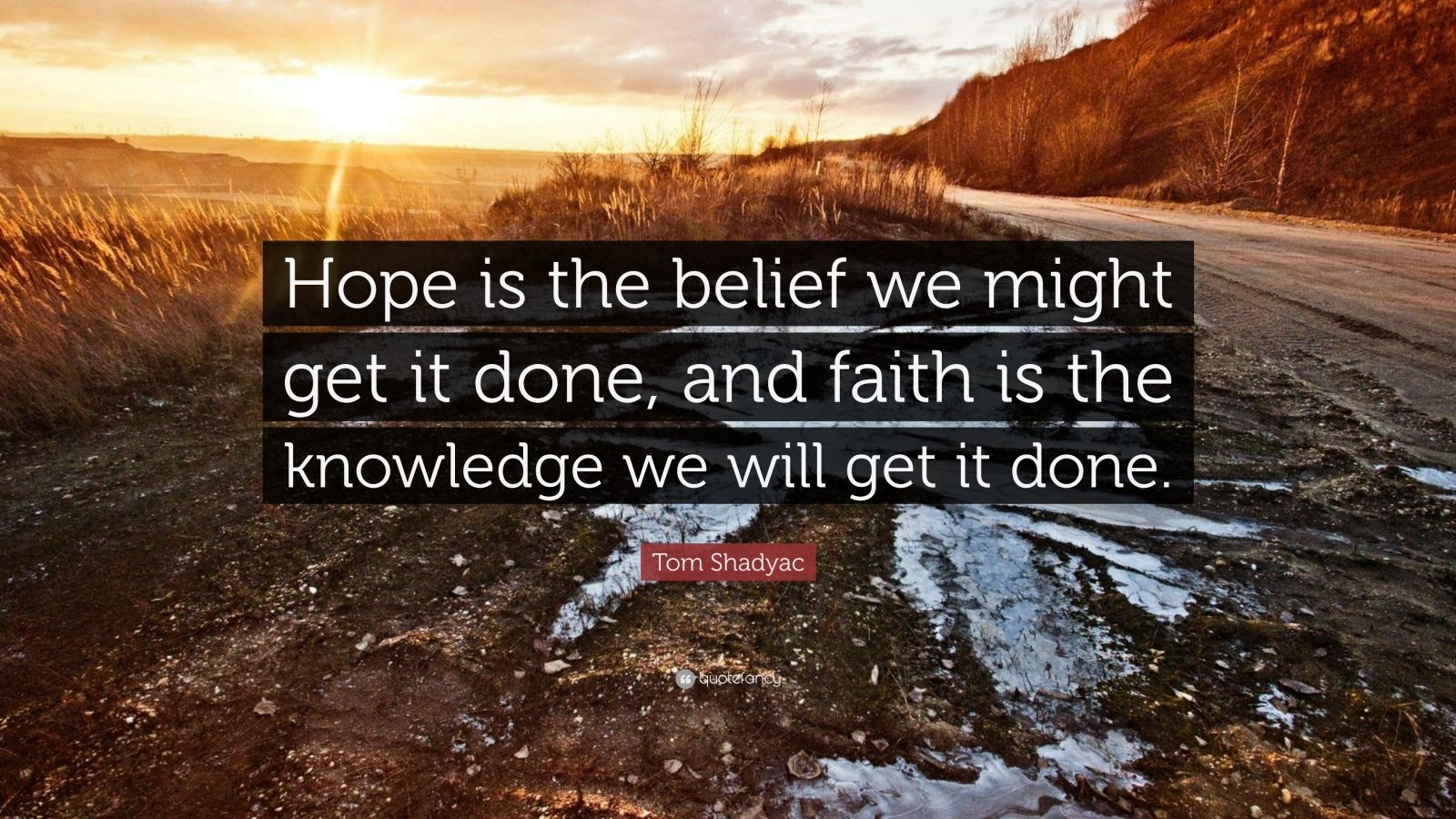 "Tom Shadyac Quote: ""Hope is the belief we might get it done, and faith is the knowledge we will get it done."""
