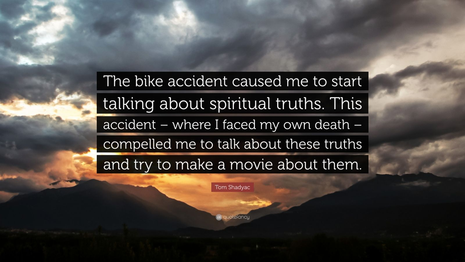 "Tom Shadyac Quote: ""The bike accident caused me to start talking about spiritual truths. This accident – where I faced my own death – compelled me to talk about these truths and try to make a movie about them."""