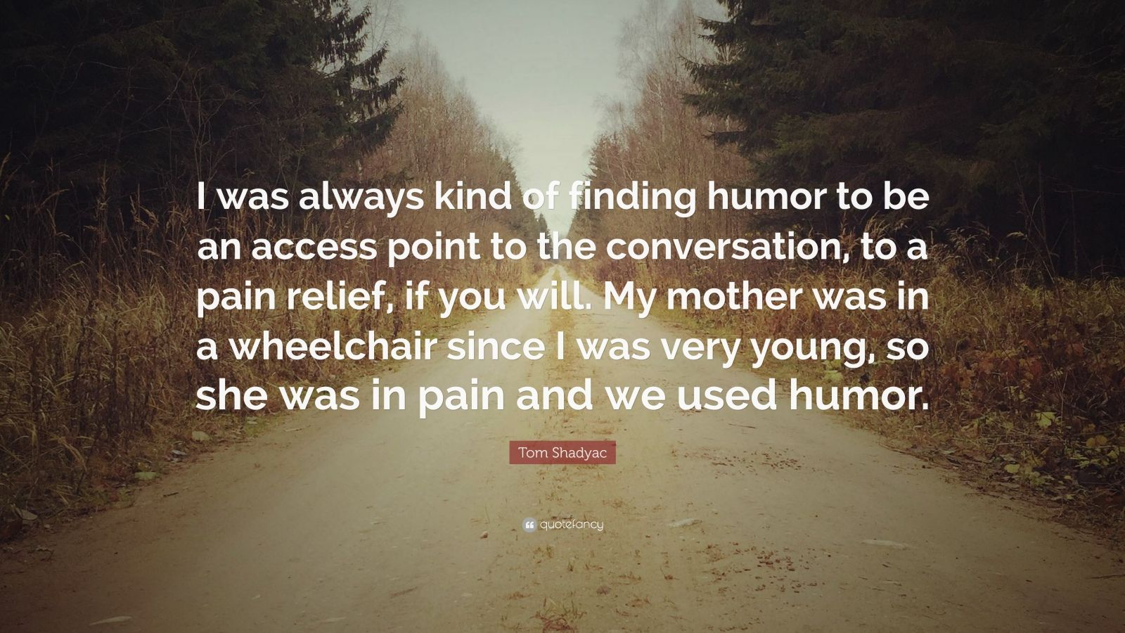 """Tom Shadyac Quote: """"I was always kind of finding humor to be an access point to the conversation, to a pain relief, if you will. My mother was in a wheelchair since I was very young, so she was in pain and we used humor."""""""