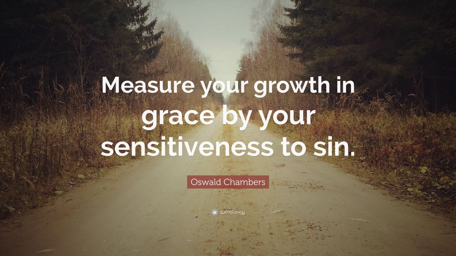 "Oswald Chambers Quote: ""Measure your growth in grace by your sensitiveness to sin."""