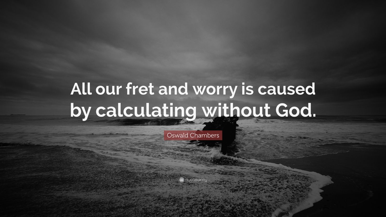 "Oswald Chambers Quote: ""All our fret and worry is caused by calculating without God."""