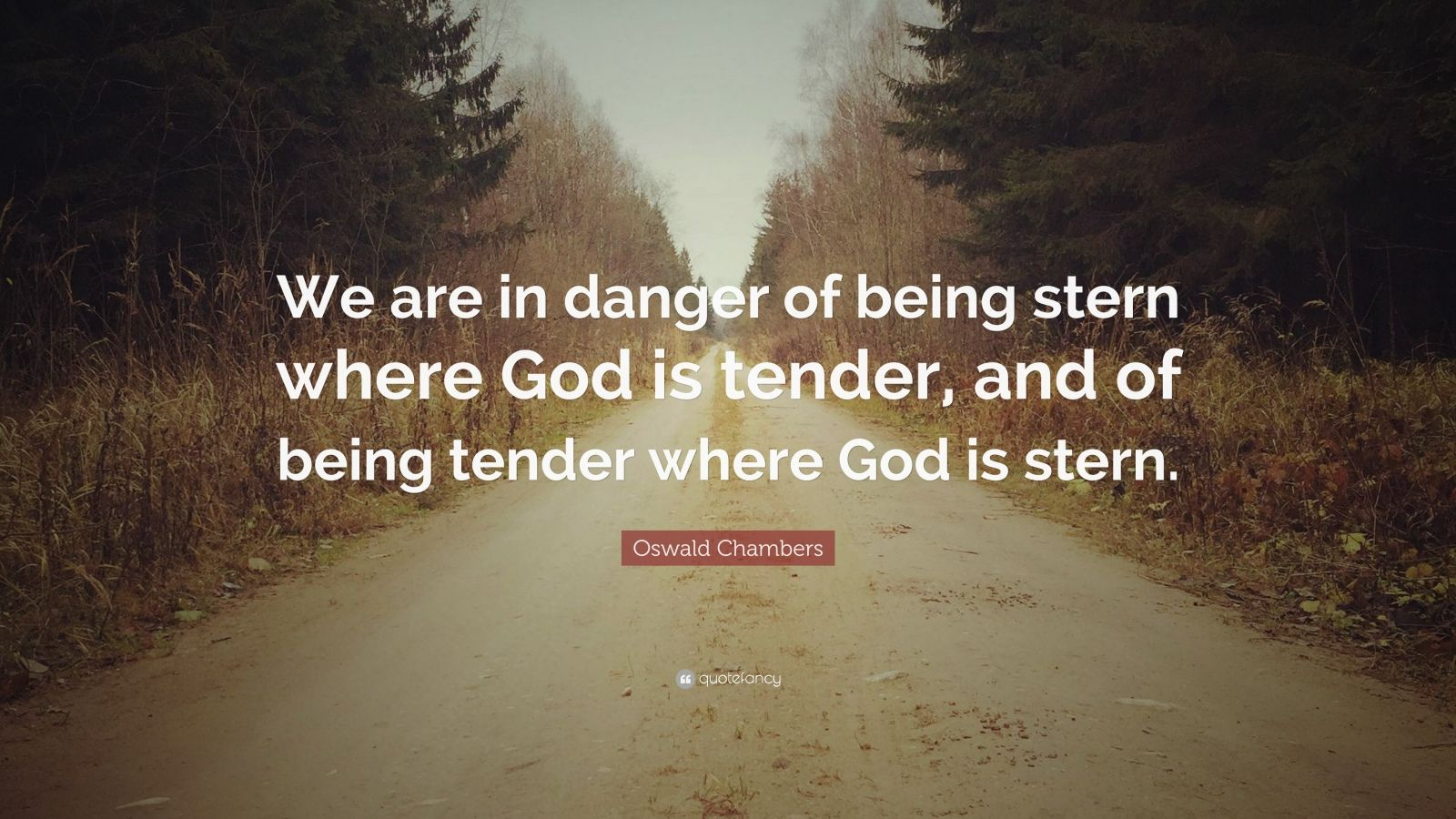 "Oswald Chambers Quote: ""We are in danger of being stern where God is tender, and of being tender where God is stern."""