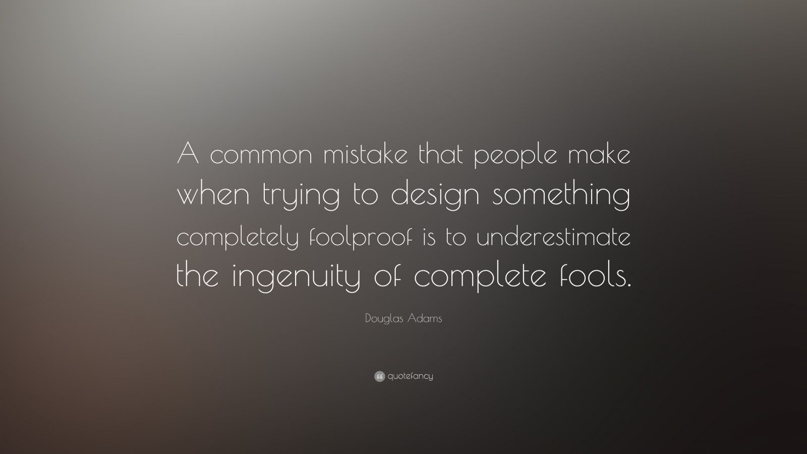 """Douglas Adams Quote: """"A common mistake that people make when trying to design something completely foolproof is to underestimate the ingenuity of complete fools."""""""