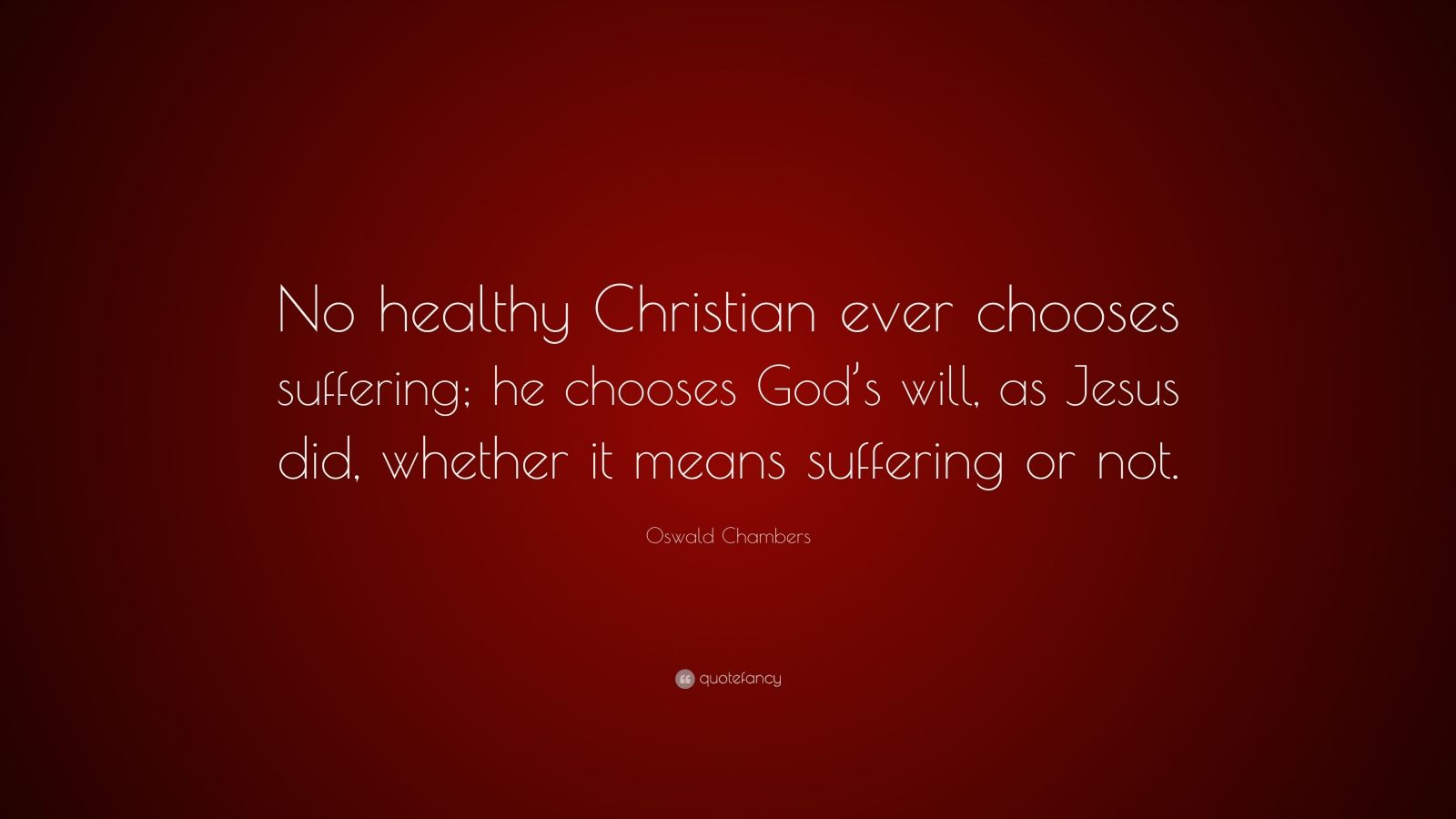 "Oswald Chambers Quote: ""No healthy Christian ever chooses suffering; he chooses God's will, as Jesus did, whether it means suffering or not."""