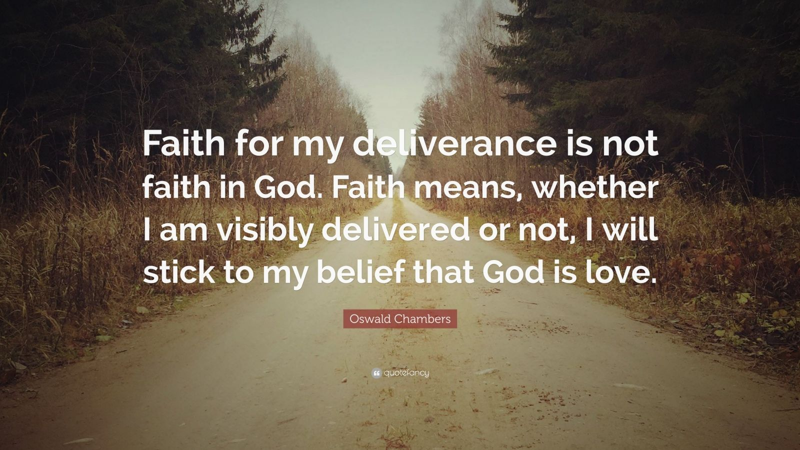 "Oswald Chambers Quote: ""Faith for my deliverance is not faith in God. Faith means, whether I am visibly delivered or not, I will stick to my belief that God is love."""