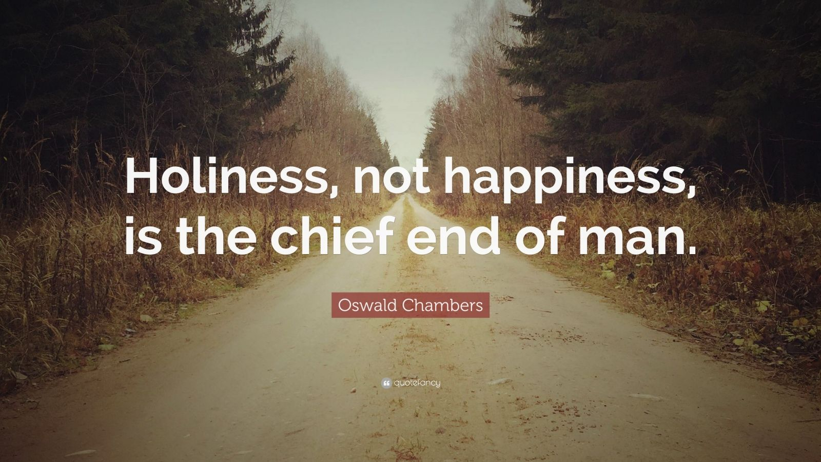 "Oswald Chambers Quote: ""Holiness, not happiness, is the chief end of man."""