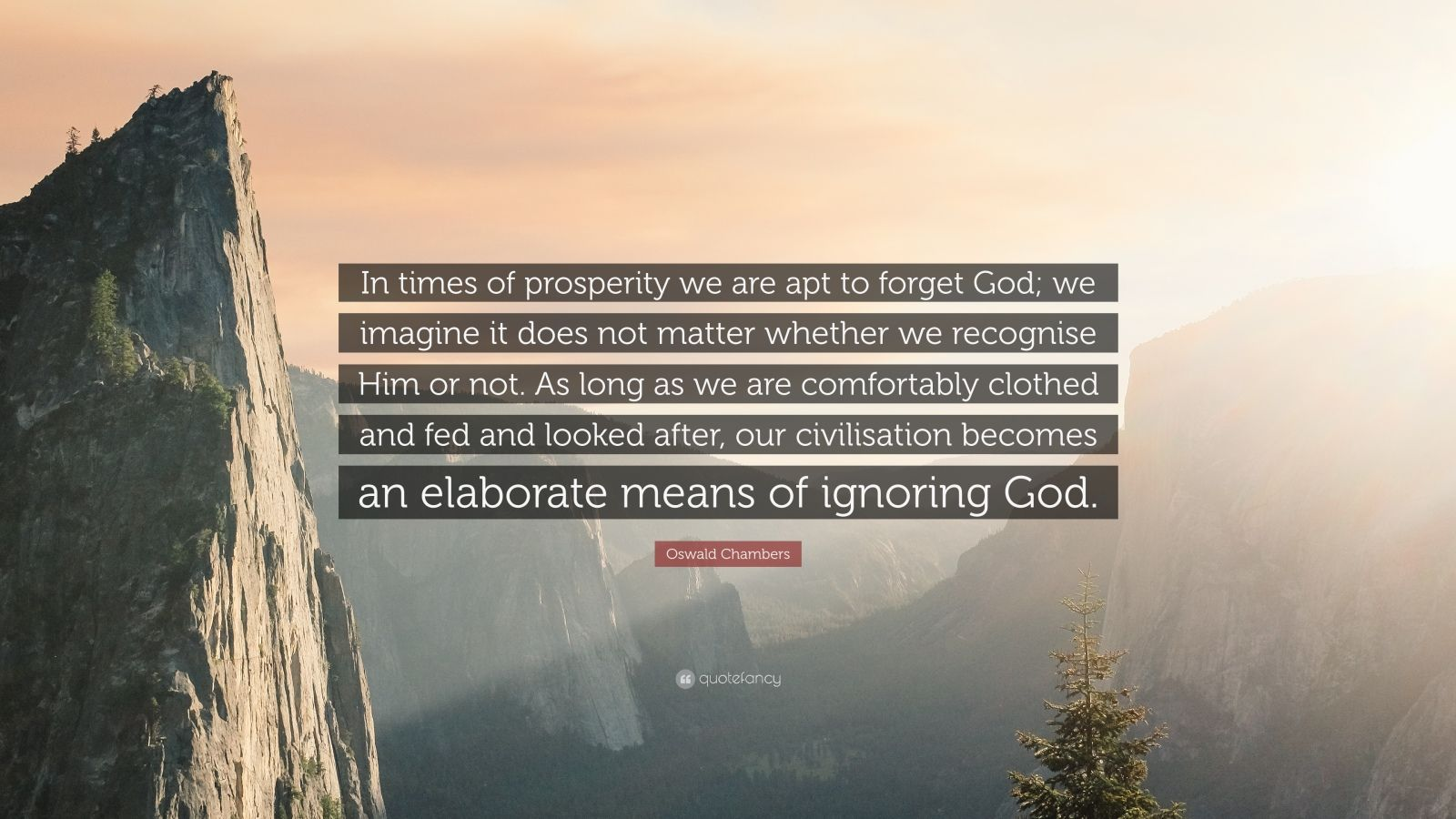 "Oswald Chambers Quote: ""In times of prosperity we are apt to forget God; we imagine it does not matter whether we recognise Him or not. As long as we are comfortably clothed and fed and looked after, our civilisation becomes an elaborate means of ignoring God."""