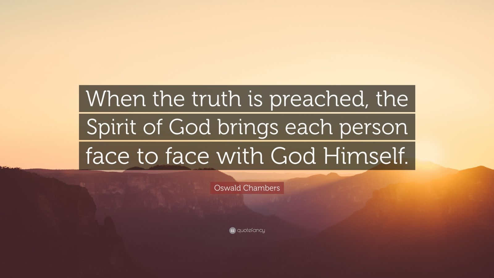 """Oswald Chambers Quote: """"When the truth is preached, the Spirit of God brings each person face to face with God Himself."""""""