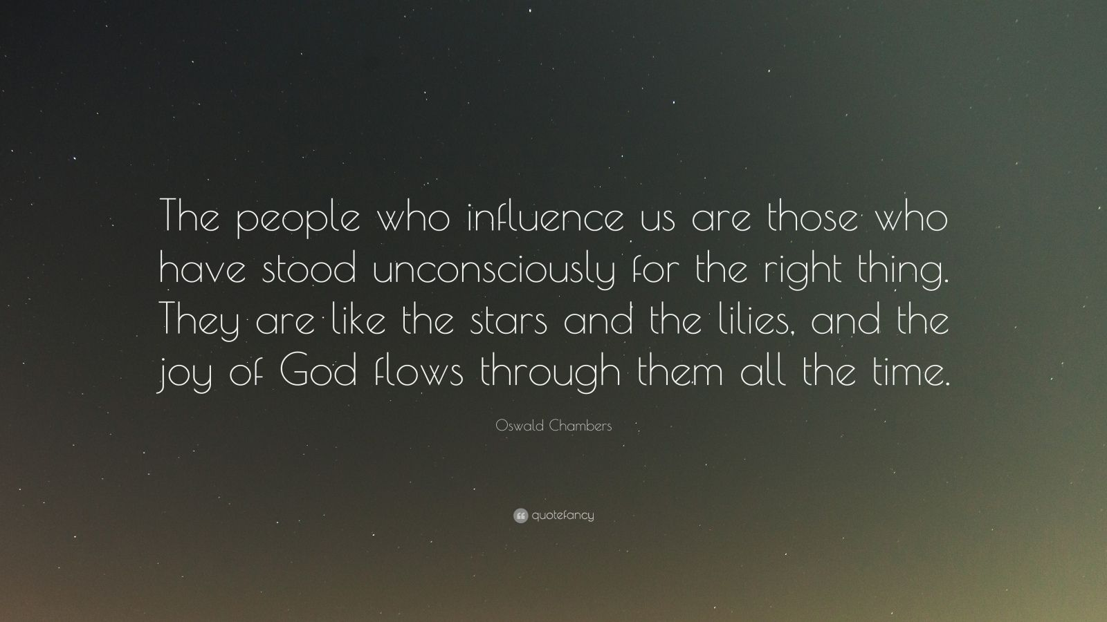 """Oswald Chambers Quote: """"The people who influence us are those who have stood unconsciously for the right thing. They are like the stars and the lilies, and the joy of God flows through them all the time."""""""