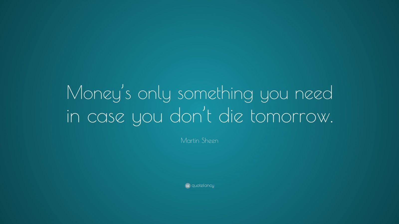 """Martin Sheen Quote: """"Money's only something you need in case you don't die tomorrow."""""""