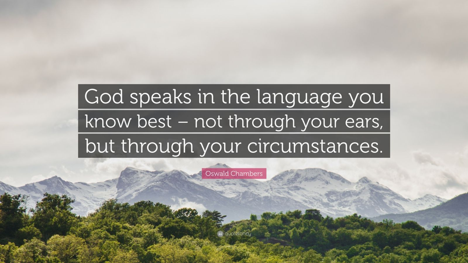 """Oswald Chambers Quote: """"God speaks in the language you know best – not through your ears, but through your circumstances."""""""