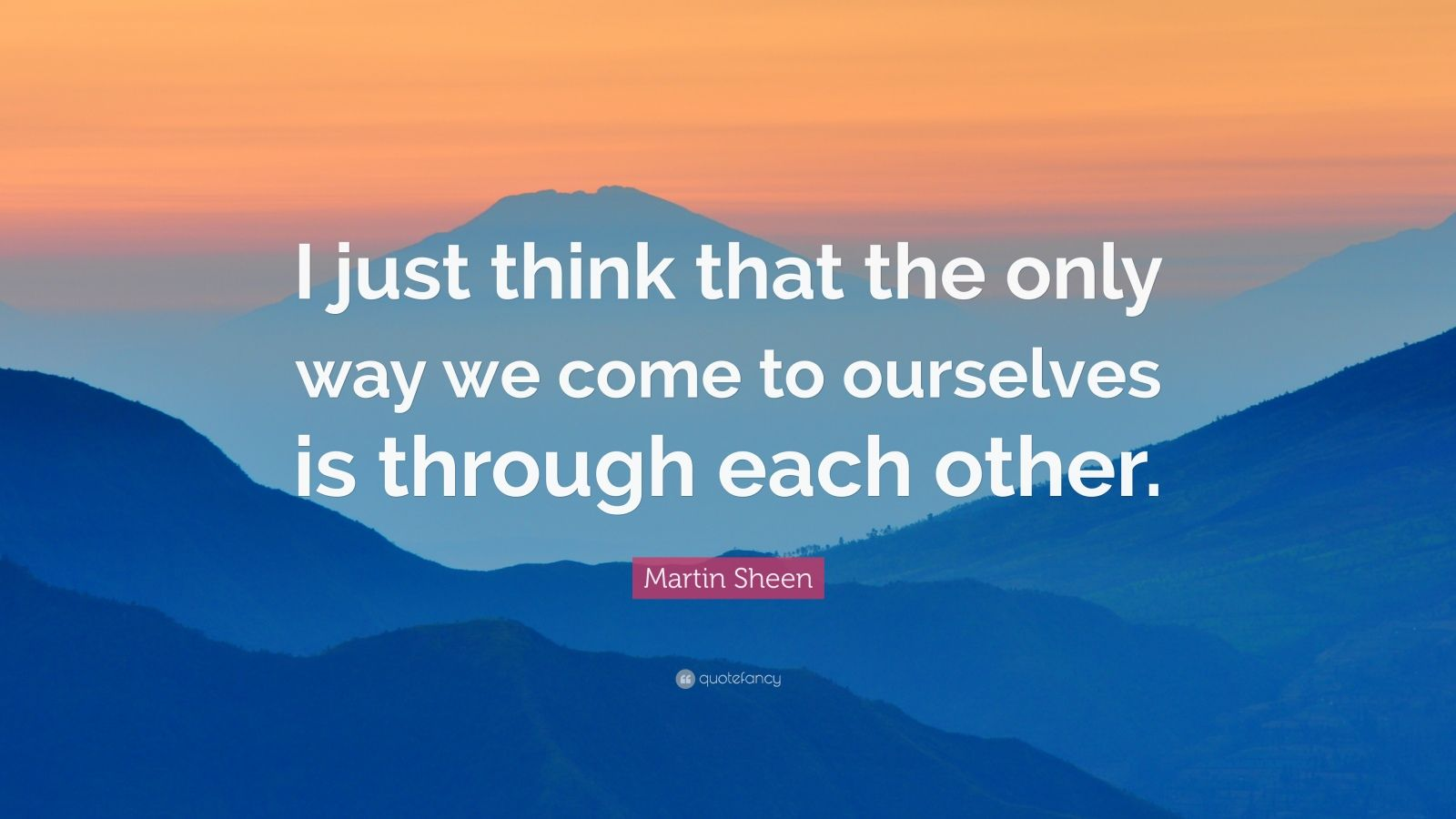 """Martin Sheen Quote: """"I just think that the only way we come to ourselves is through each other."""""""