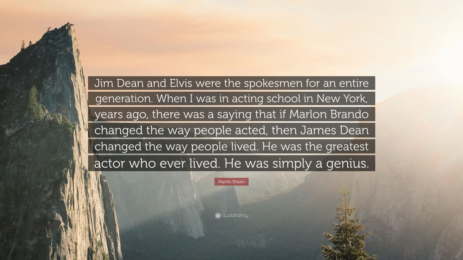 """Martin Sheen Quote: """"Jim Dean and Elvis were the spokesmen for an entire generation. When I was in acting school in New York, years ago, there was a saying that if Marlon Brando changed the way people acted, then James Dean changed the way people lived. He was the greatest actor who ever lived. He was simply a genius."""""""