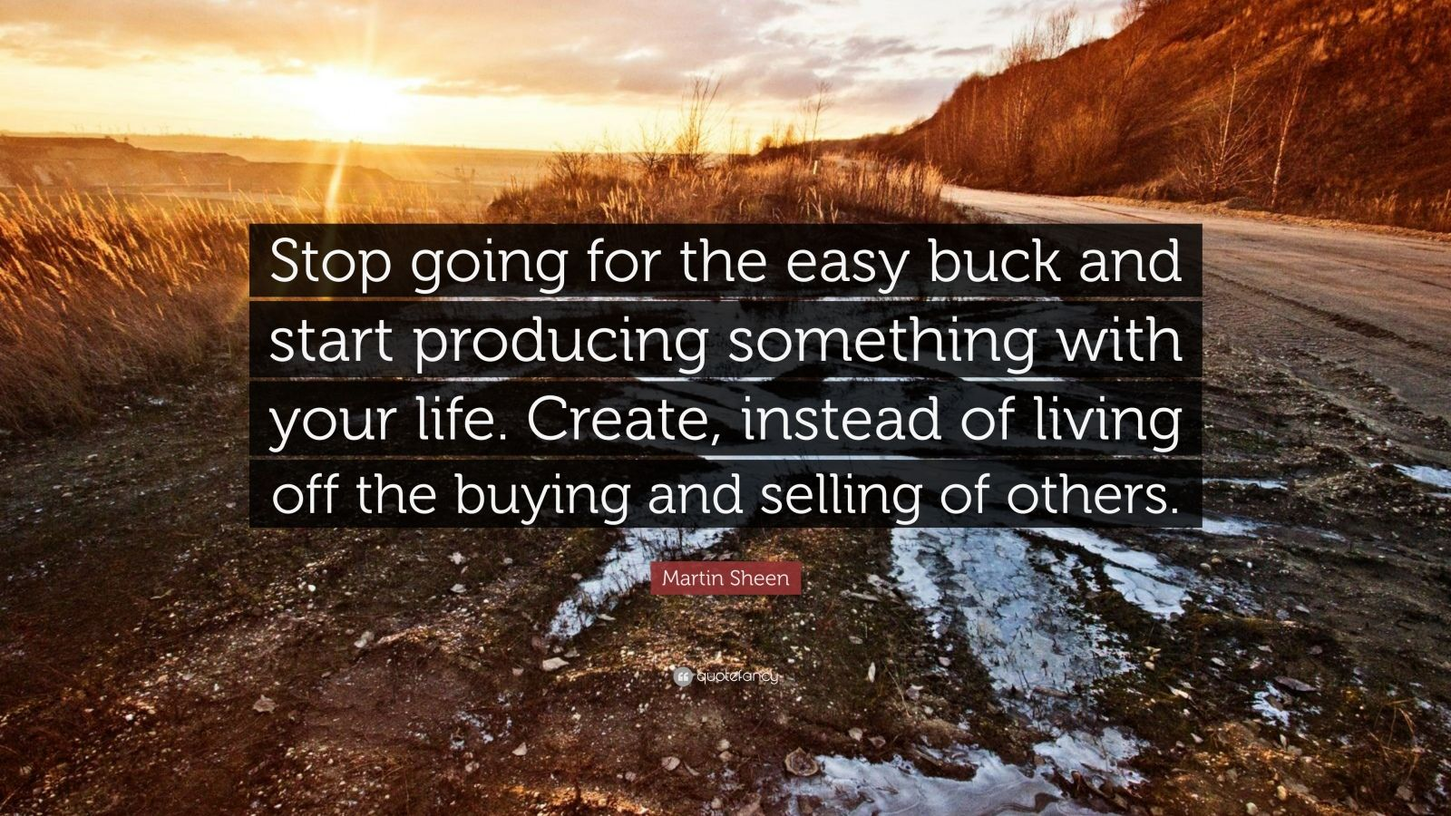 "Martin Sheen Quote: ""Stop going for the easy buck and start producing something with your life. Create, instead of living off the buying and selling of others."""