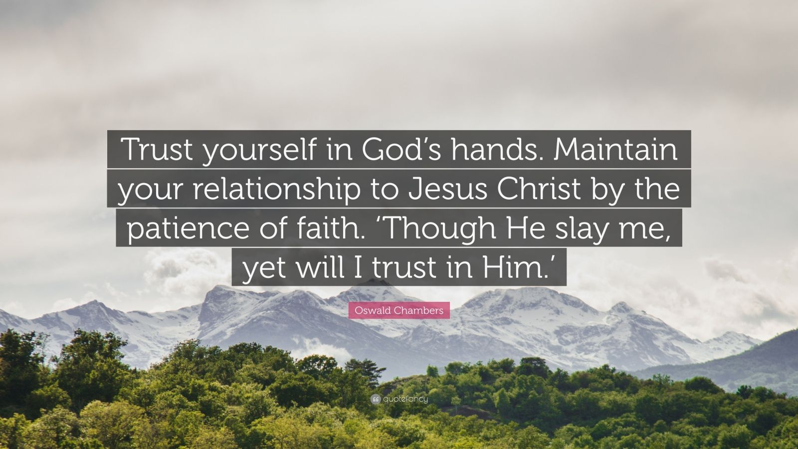 "Oswald Chambers Quote: ""Trust yourself in God's hands. Maintain your relationship to Jesus Christ by the patience of faith. 'Though He slay me, yet will I trust in Him.'"""