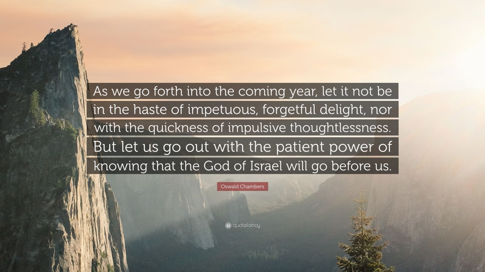 """Oswald Chambers Quote: """"As we go forth into the coming year, let it not be in the haste of impetuous, forgetful delight, nor with the quickness of impulsive thoughtlessness. But let us go out with the patient power of knowing that the God of Israel will go before us."""""""