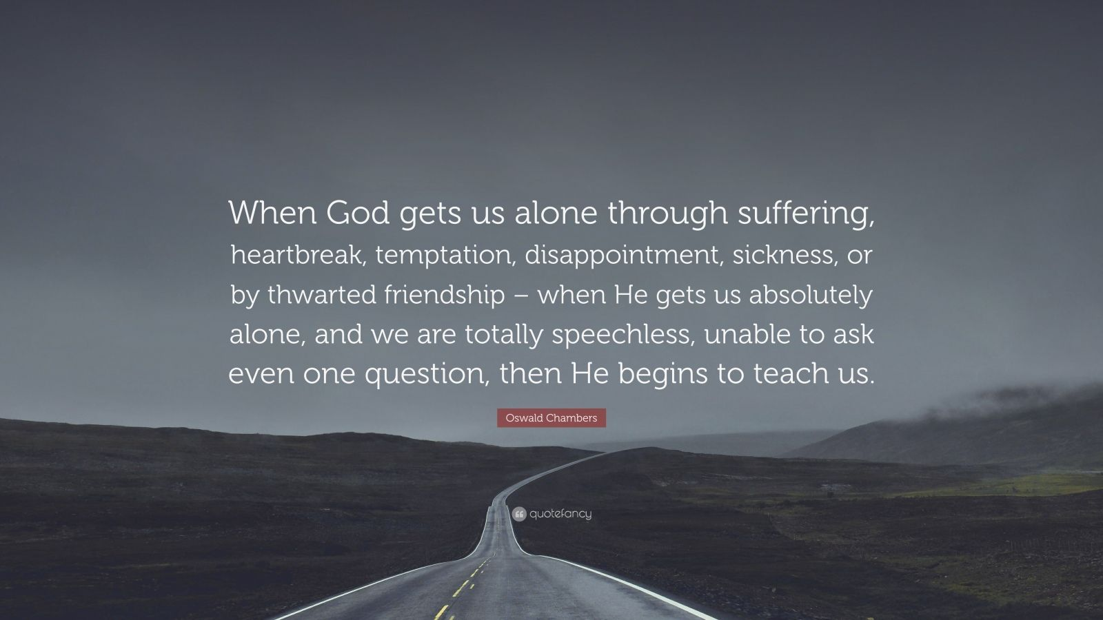 """Oswald Chambers Quote: """"When God gets us alone through suffering, heartbreak, temptation, disappointment, sickness, or by thwarted friendship – when He gets us absolutely alone, and we are totally speechless, unable to ask even one question, then He begins to teach us."""""""