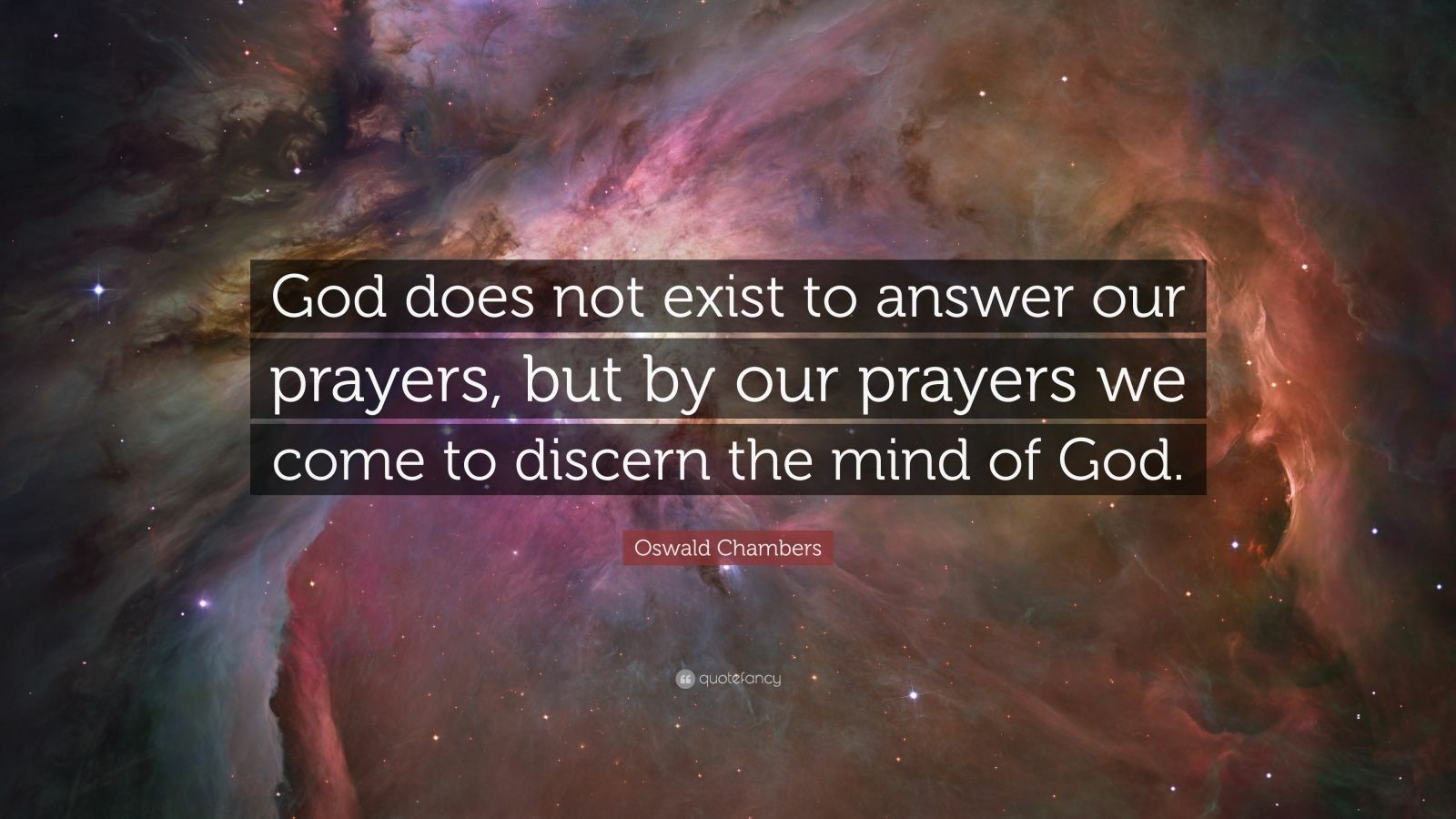 "Oswald Chambers Quote: ""God does not exist to answer our prayers, but by our prayers we come to discern the mind of God."""