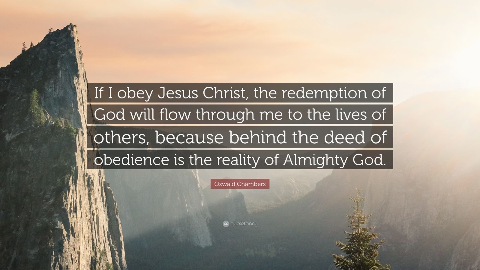 """Oswald Chambers Quote: """"If I obey Jesus Christ, the redemption of God will flow through me to the lives of others, because behind the deed of obedience is the reality of Almighty God."""""""